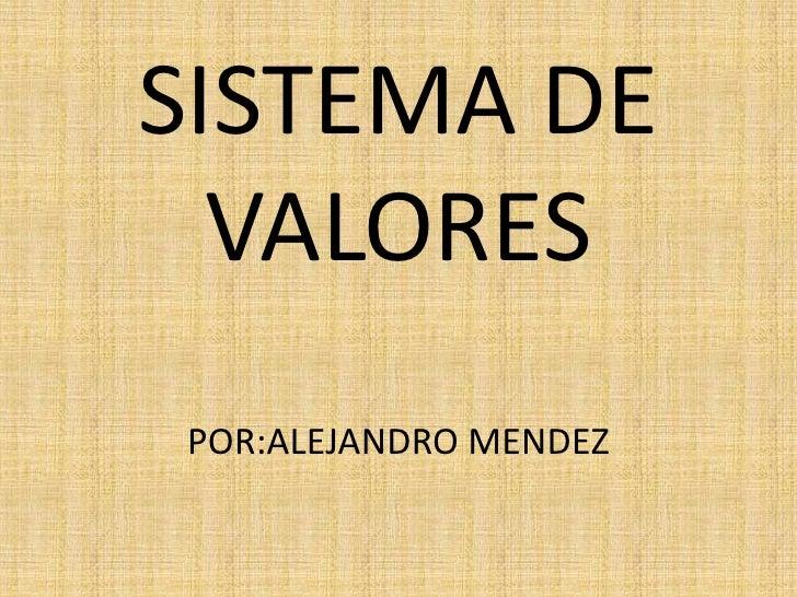 SISTEMA DE VALORESPOR:ALEJANDRO MENDEZ<br />