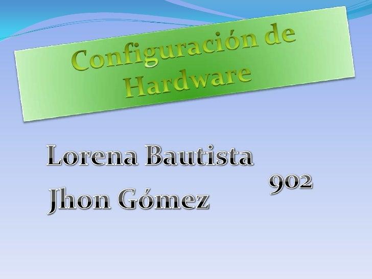 Configuración de Hardware<br />Lorena Bautista<br />902<br />Jhon Gómez<br />