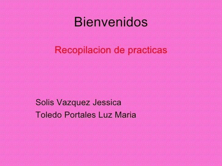 Bienvenidos Recopilacion de practicas Solis Vazquez Jessica Toledo Portales Luz Maria