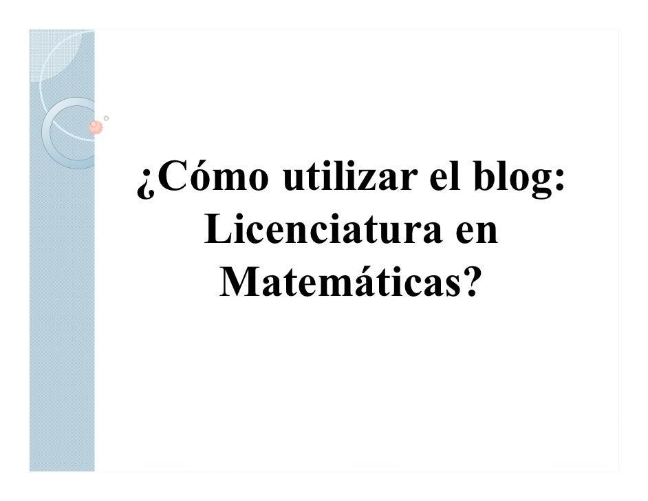¿Cómo utilizar el blog:    Licenciatura en     Matemáticas?