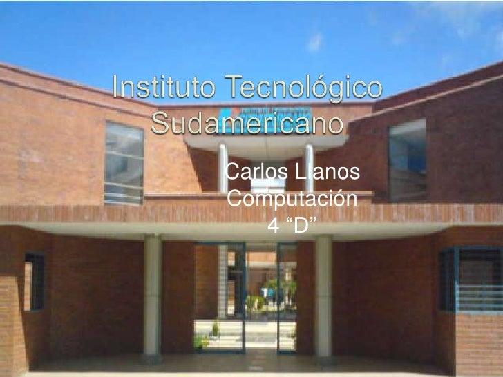 """Instituto Tecnológico Sudamericano<br />Carlos Llanos<br />Computación<br />4 """"D""""<br />"""