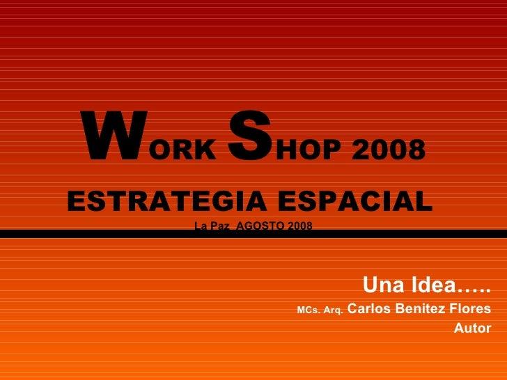 W ORK  S HOP 2008 ESTRATEGIA ESPACIAL   La Paz  AGOSTO 2008 Una Idea….. MCs. Arq.  Carlos Benitez Flores Autor