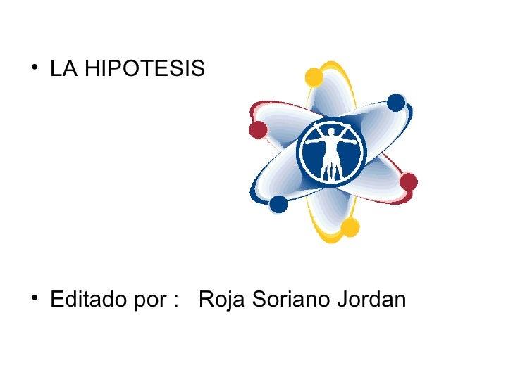 <ul><li>LA HIPOTESIS </li></ul><ul><li>Editado por :  Roja Soriano Jordan </li></ul>