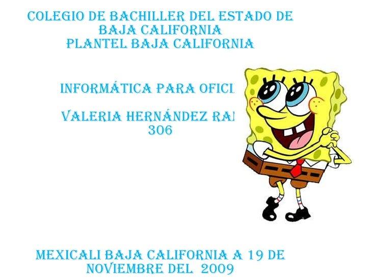 Colegio de Bachiller del Estado de Baja CaliforniaPlantel Baja california<br />Informática para OficinasValeria Hernández ...