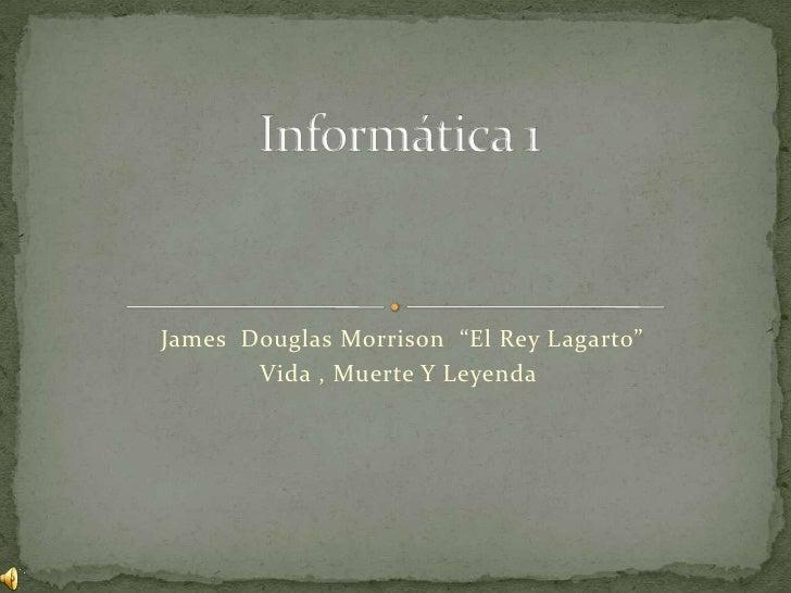 """James  Douglas Morrison  """"El Rey Lagarto""""<br />Vida , Muerte Y Leyenda<br />Informática 1<br />"""