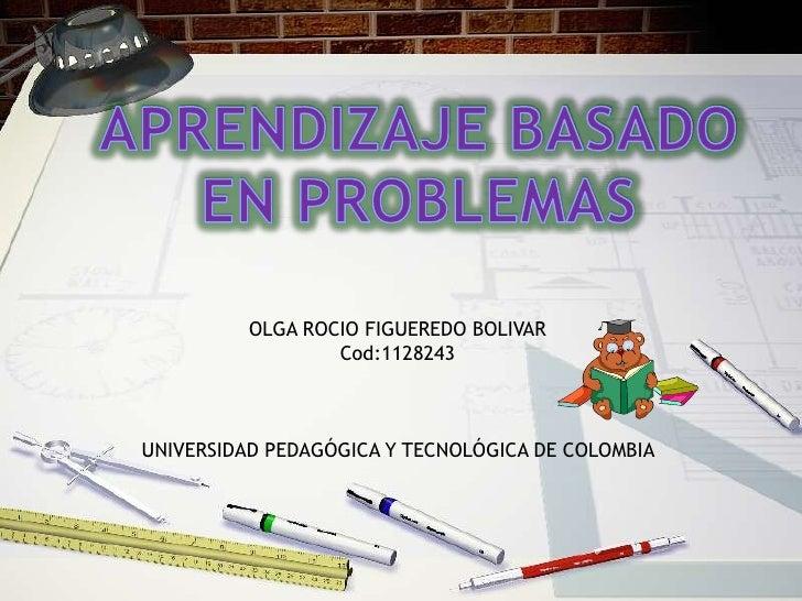 APRENDIZAJE BASADO <br />EN PROBLEMAS <br />OLGA ROCIO FIGUEREDO BOLIVAR <br />Cod:1128243<br />UNIVERSIDAD PEDAGÓGICA Y T...