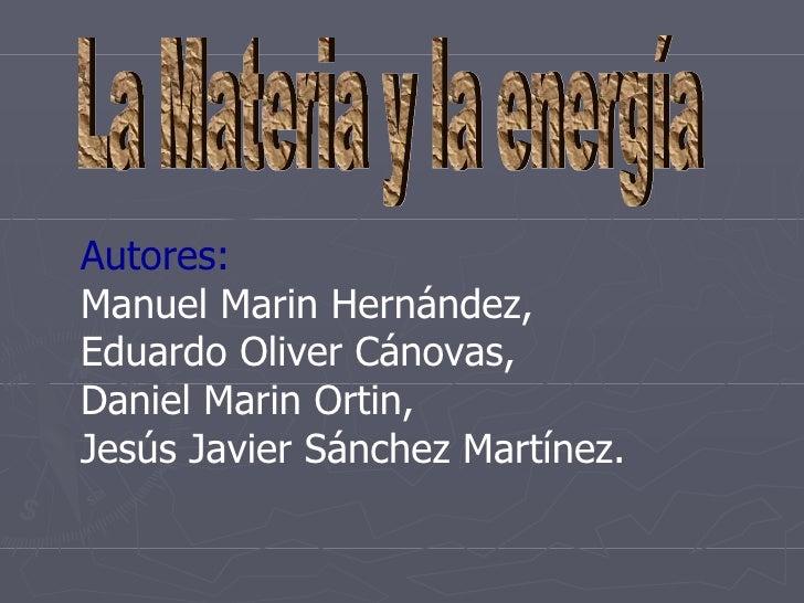 La Materia y la energía Autores: Manuel Marin Hernández, Eduardo Oliver Cánovas, Daniel Marin Ortin, Jesús Javier Sánchez ...