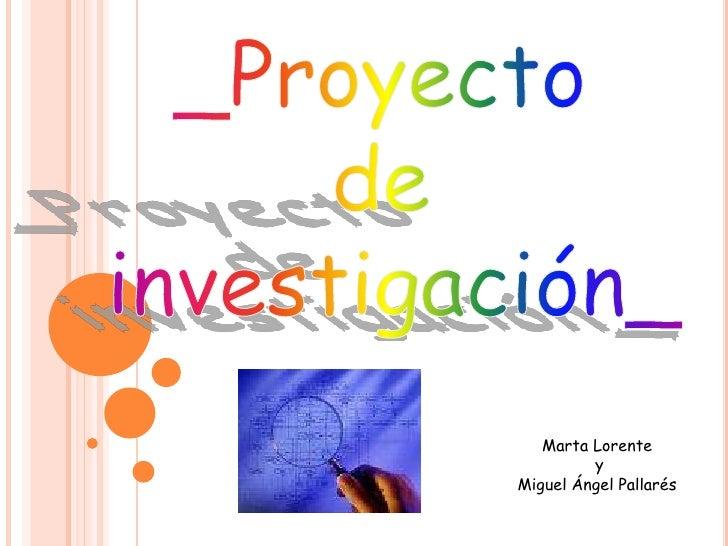 _Proyecto<br />de <br />investigación_<br />Marta Lorente<br /> y<br />Miguel Ángel Pallarés<br />