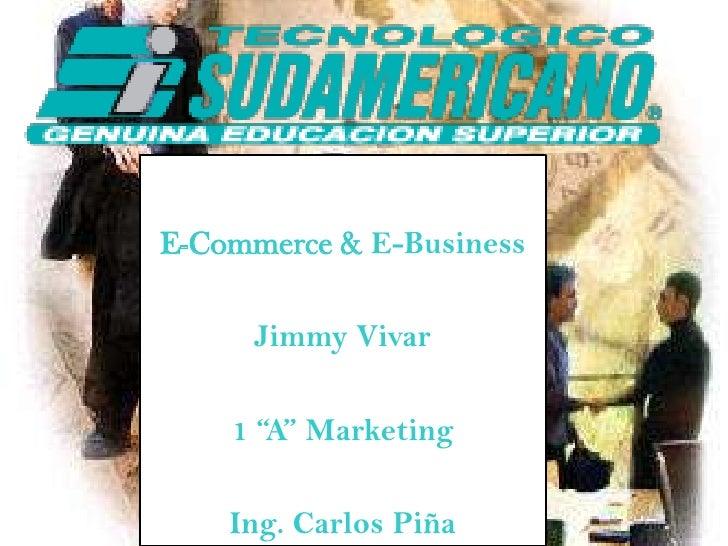 "E-Commerce & E-Business<br />Jimmy Vivar<br />1 ""A"" Marketing<br />Ing. Carlos Piña<br />"