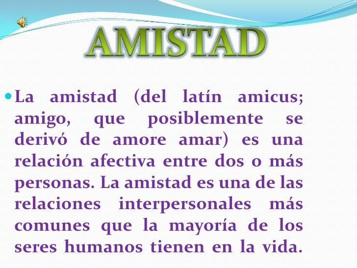 AMISTAD<br />La amistad (del latín amicus; amigo, que posiblemente se derivó de amore amar) es una relación afectiva entre...