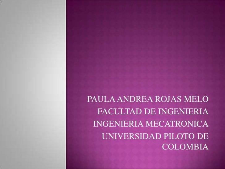 PAULA ANDREA ROJAS MELO  FACULTAD DE INGENIERIA INGENIERIA MECATRONICA   UNIVERSIDAD PILOTO DE               COLOMBIA