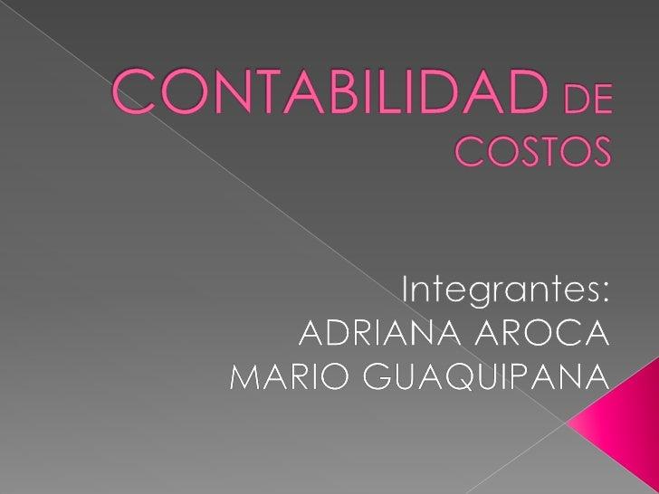 CONTABILIDAD DE COSTOS<br />Integrantes:<br />ADRIANA AROCA <br />MARIO GUAQUIPANA<br />