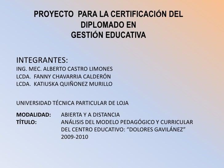 PROYECTO  PARA LA CERTIFICACIÓN DEL DIPLOMADO EN <br />GESTIÓN EDUCATIVA<br />INTEGRANTES:<br />ING. MEC. ALBERTO CASTRO L...