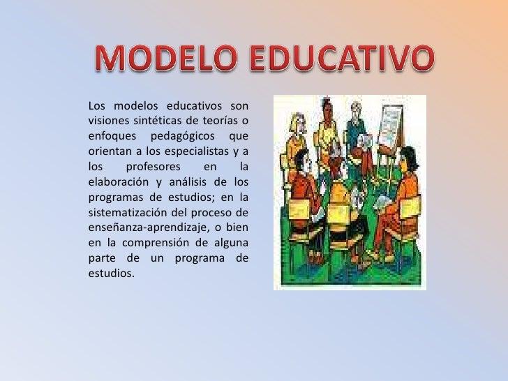 MODELO EDUCATIVO<br />Los modelos educativos son visiones sintéticas de teorías o enfoques pedagógicos que orientan a los ...