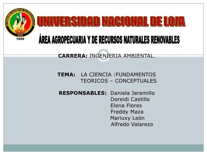 CARRERA: INGENIERIA AMBIENTAL.   TEMA:   LA CIENCIA :FUNDAMENTOS         TEORICOS – CONCEPTUALES  RESPONSABLES: Daniela Ja...