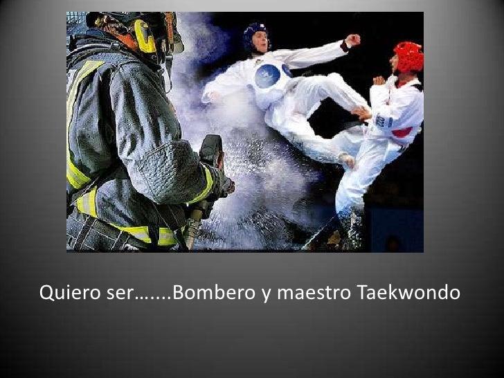 Quiero ser…....Bombero y maestro Taekwondo<br />