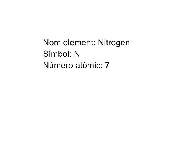 Nom element: Nitrogen Símbol: N Número atòmic: 7