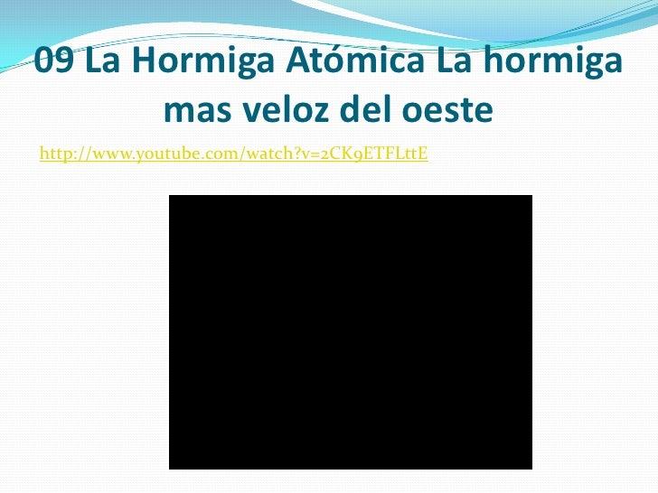 09 La Hormiga Atómica La hormiga mas veloz del oeste<br />http://www.youtube.com/watch?v=2CK9ETFLttE<br />