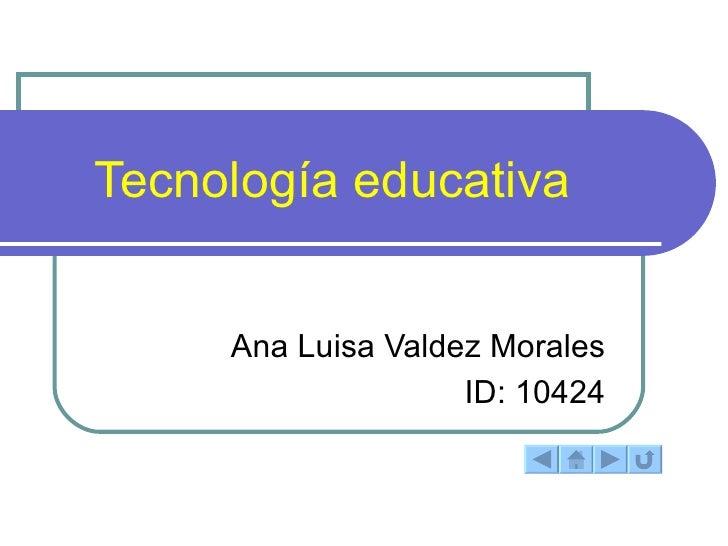 Tecnología educativa  Ana Luisa Valdez Morales ID: 10424