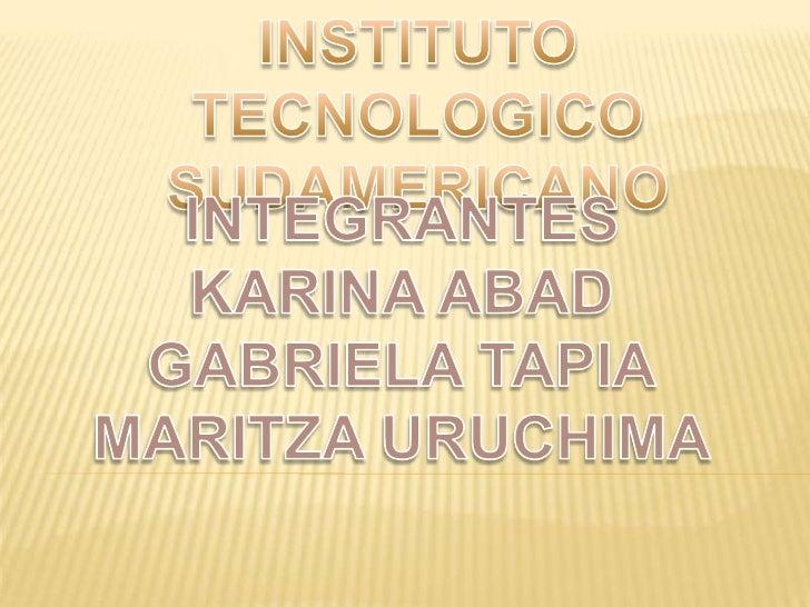 INSTITUTO TECNOLOGICO SUDAMERICANO<br />INTEGRANTES<br />KARINA ABAD<br />GABRIELA TAPIA<br />MARITZA URUCHIMA<br />