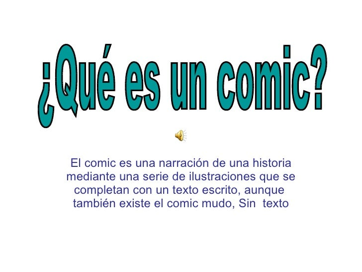 El comic es una narración de una historia mediante una serie de ilustraciones que se completan con un texto escrito, aunqu...