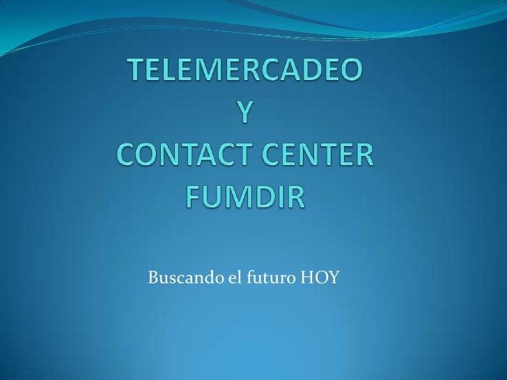 TELEMERCADEO YCONTACT CENTERFUMDIR<br />Buscando el futuro HOY<br />