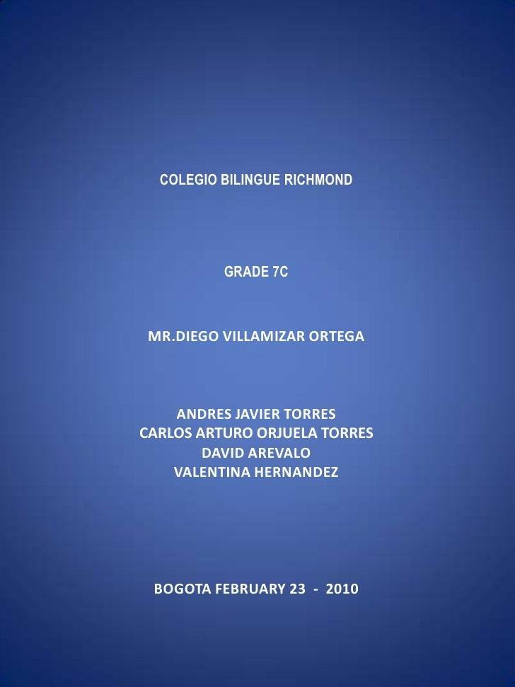 COLEGIO BILINGUE RICHMONDGRADE 7CMR.DIEGO VILLAMIZAR ORTEGAANDRES JAVIER TORRESCARLOS ARTURO ORJUELA TORRESDAVID ...