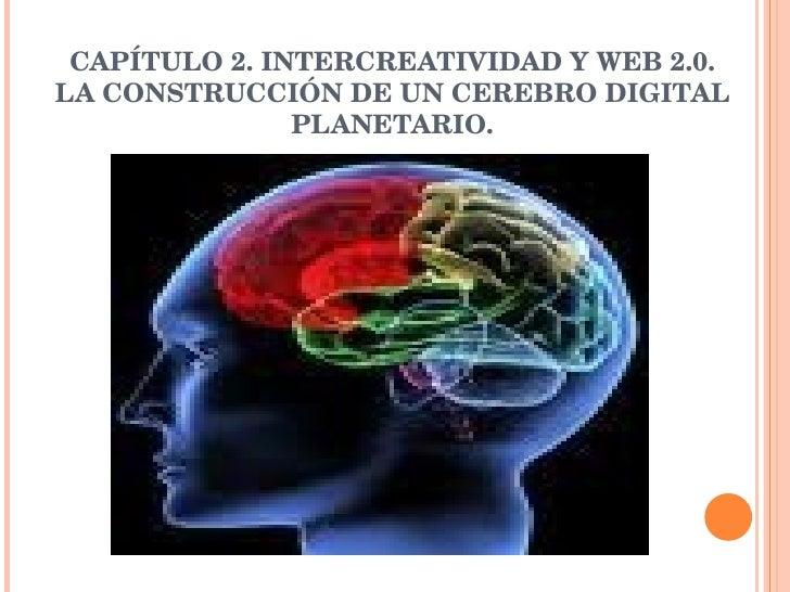 CAPÍTULO 2. INTERCREATIVIDAD Y WEB 2.0. LA CONSTRUCCIÓN DE UN CEREBRO DIGITAL PLANETARIO.