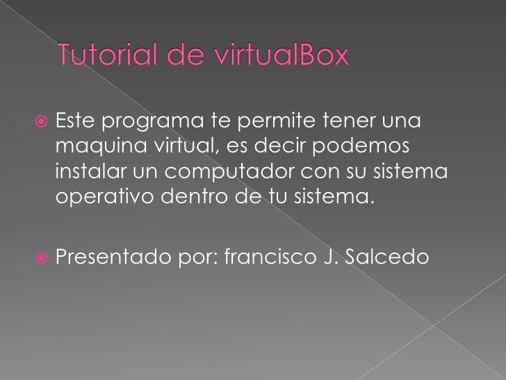 Tutorial de virtualBox<br />Este programa te permite tener una maquina virtual, es decir podemos instalar un computador co...