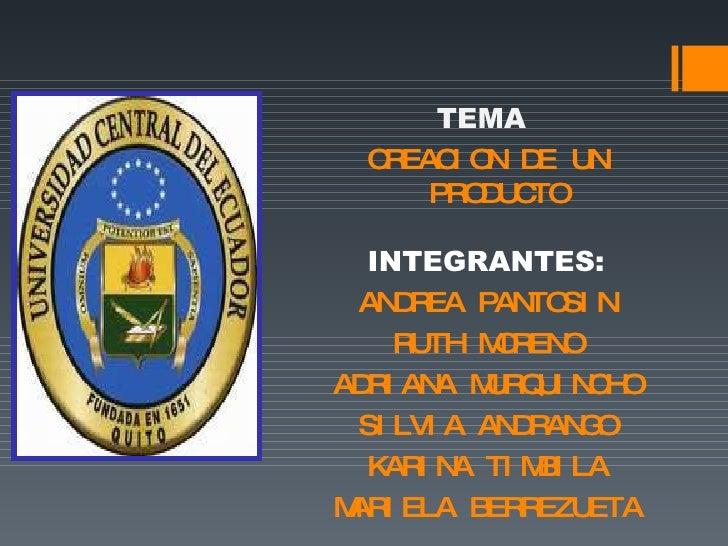 TEMA  CREACION DE UN PRODUCTO INTEGRANTES: ANDREA PANTOSIN RUTH MORENO ADRIANA MURQUINCHO SILVIA ANDRANGO KARINA TIMBILA M...