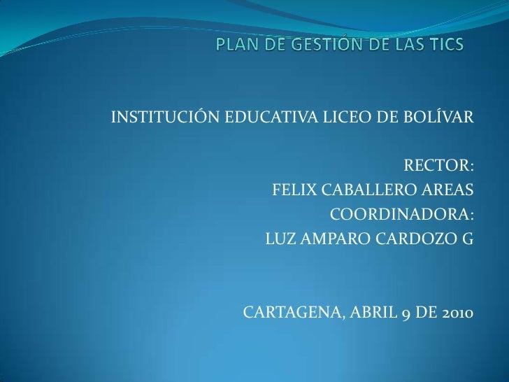 PLAN DE GESTIÓN DE LAS TICS<br />INSTITUCIÓN EDUCATIVA LICEO DE BOLÍVAR<br />RECTOR: <br />FELIX CABALLERO AREAS<br />COOR...