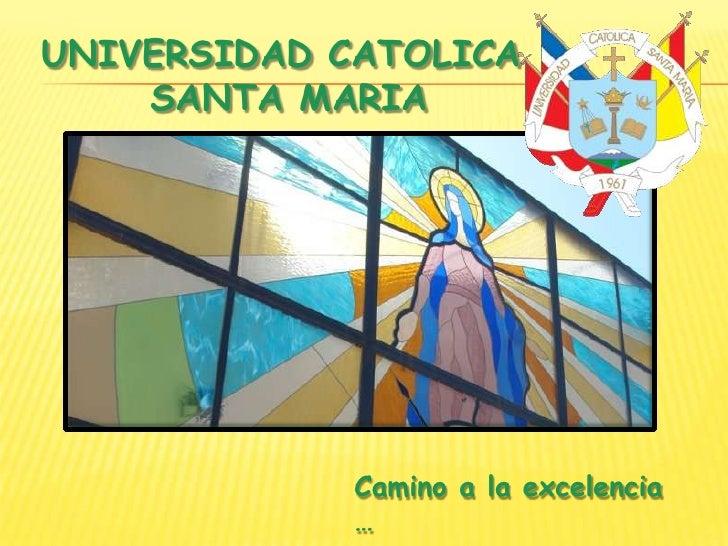 UNIVERSIDAD CATOLICA <br />SANTA MARIA<br />Camino a la excelencia …<br />