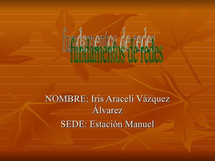 NOMBRE: Iris Araceli Vázquez Álvarez SEDE: Estación Manuel fundamentos de redes