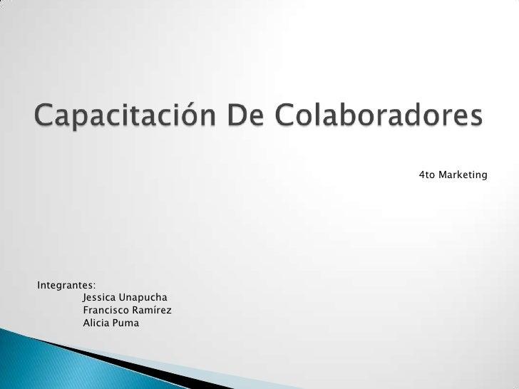 4to Marketing<br />Integrantes:<br />Jessica Unapucha<br />Francisco Ramírez<br />Alicia Puma<br />Capacitación De C...