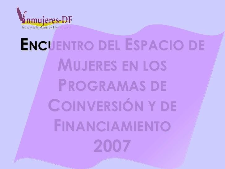 E NCUENTRO  DEL  E SPACIO DE  M UJERES EN LOS  P ROGRAMAS DE  C OINVERSIÓN Y DE  F INANCIAMIENTO 2007