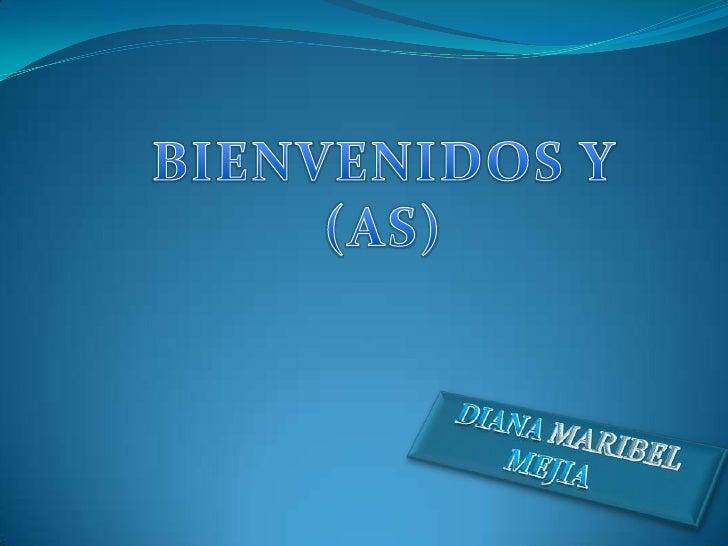 BIENVENIDOS Y <br />(AS)<br />DIANA MARIBEL MEJIA<br />