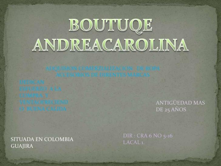 BOUTUQE  ANDREACAROLINA<br />ADQUISION COMERZIALIZACION   DE ROPA ACCESORIOS DE DIRENTES MARCAS  <br />DEDICAN ESFUERZO  A...