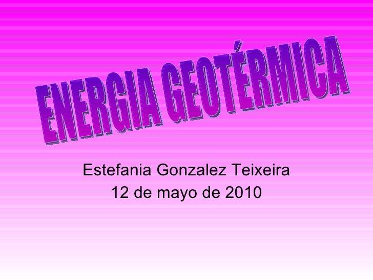 Estefania Gonzalez Teixeira 12 de mayo de 2010 ENERGIA GEOTÉRMICA