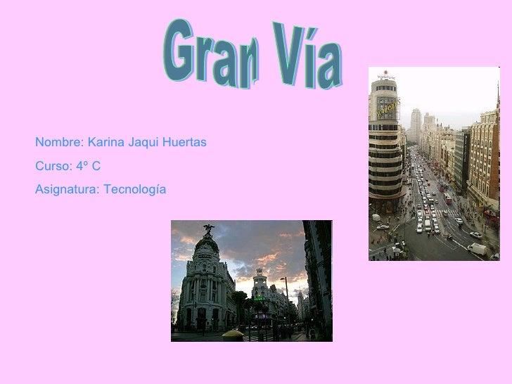 Gran Vía Nombre: Karina Jaqui Huertas Curso: 4º C Asignatura: Tecnología
