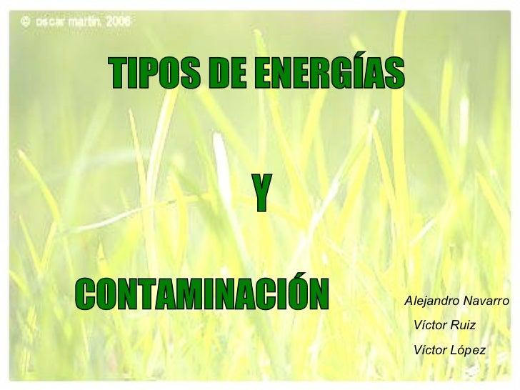 TIPOS DE ENERGÍAS Y CONTAMINACIÓN Alejandro Navarro  Víctor Ruiz   Víctor López