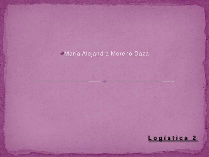 <ul><li>María Alejandra Moreno Daza</li></ul>Logística 2<br />