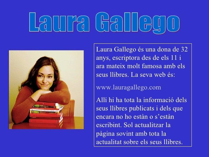 Laura Gallego Laura Gallego és una dona de 32 anys, escriptora des de els 11 i ara mateix molt famosa amb els seus llibres...
