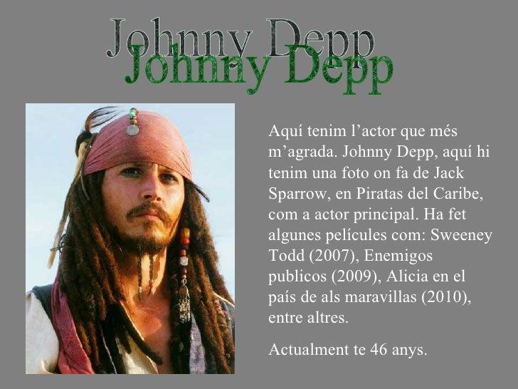Johnny Depp Aquí tenim l'actor que més m'agrada. Johnny Depp, aquí hi tenim una foto on fa de Jack Sparrow, en Piratas del...