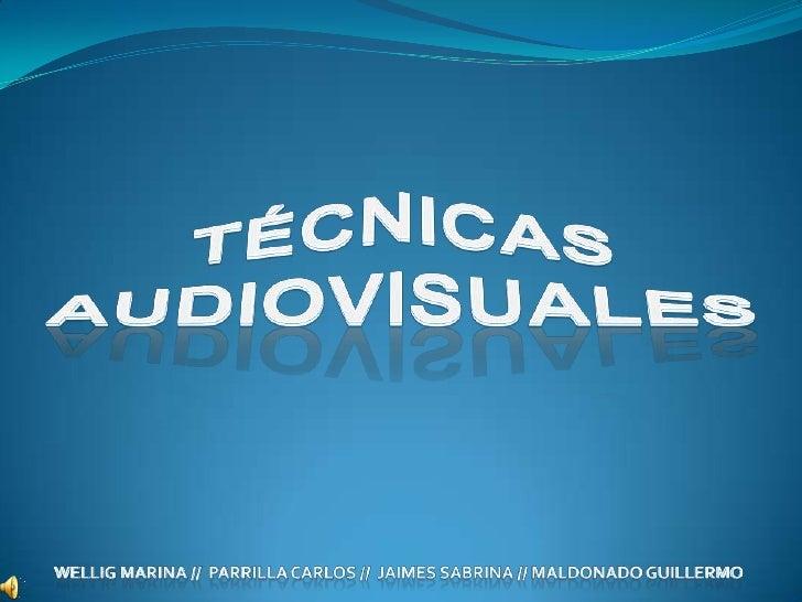 TÉCNICAS<br />AUDIOVISUALES<br />WELLIG MARINA //  PARRILLA CARLOS //  JAIMES SABRINA // MALDONADO GUILLERMO<br />