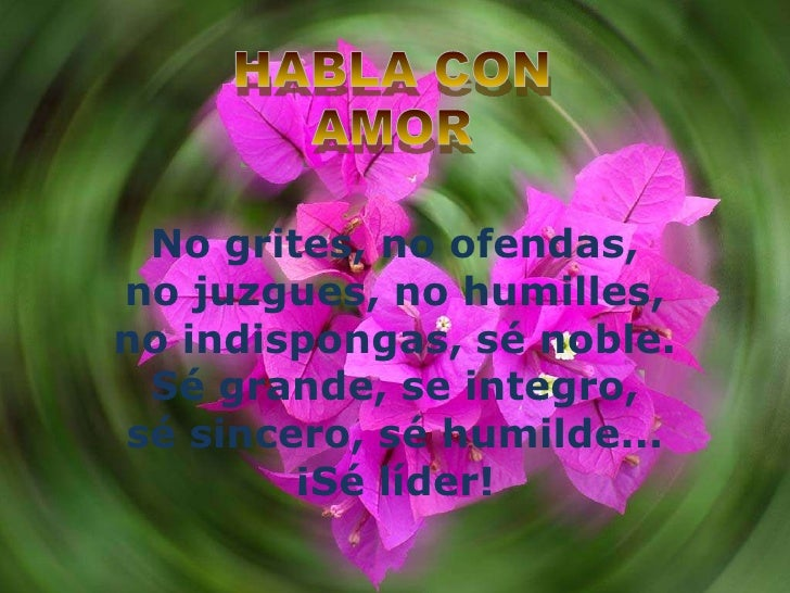 No grites, no ofendas,no juzgues, no humilles,no indispongas, sé noble.Sé grande, se integro,sé sincero, sé humilde...¡Sé ...
