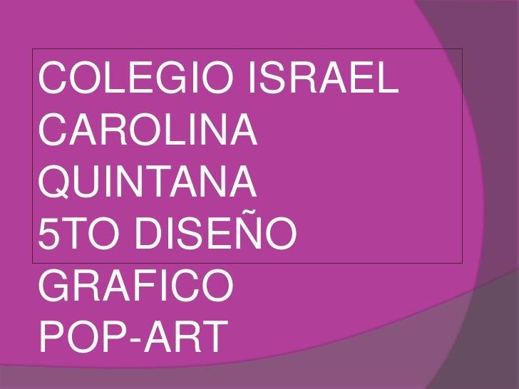 COLEGIO ISRAEL <br />CAROLINA QUINTANA<br />5TO DISEÑO GRAFICO<br />POP-ART<br />