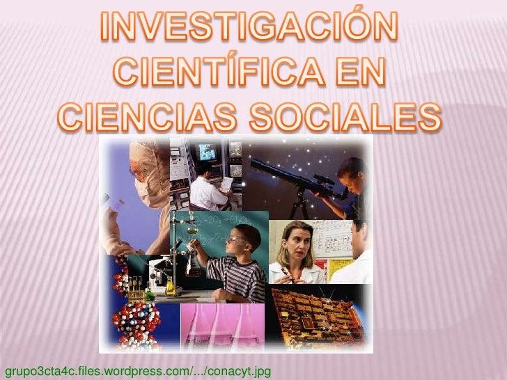 INVESTIGACIÓN CIENTÍFICA EN CIENCIAS SOCIALES<br />grupo3cta4c.files.wordpress.com/.../conacyt.jpg<br />