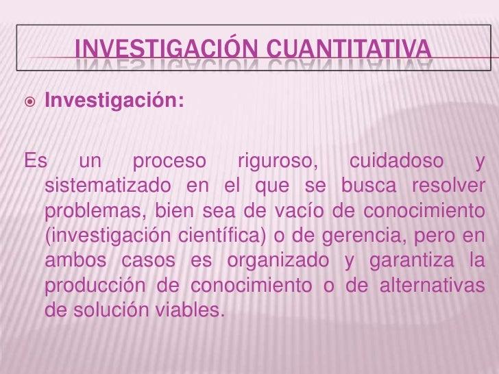 Investigación Cuantitativa<br /><ul><li>Investigación:</li></ul>Es un proceso riguroso, cuidadoso y sistematizado en el qu...