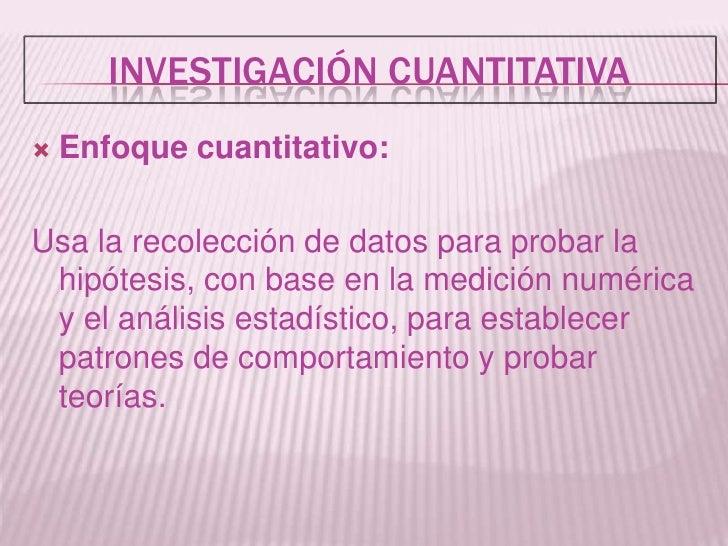 Investigación Cuantitativa<br />Enfoque cuantitativo: <br />Usa la recolección de datos para probar la hipótesis, con base...