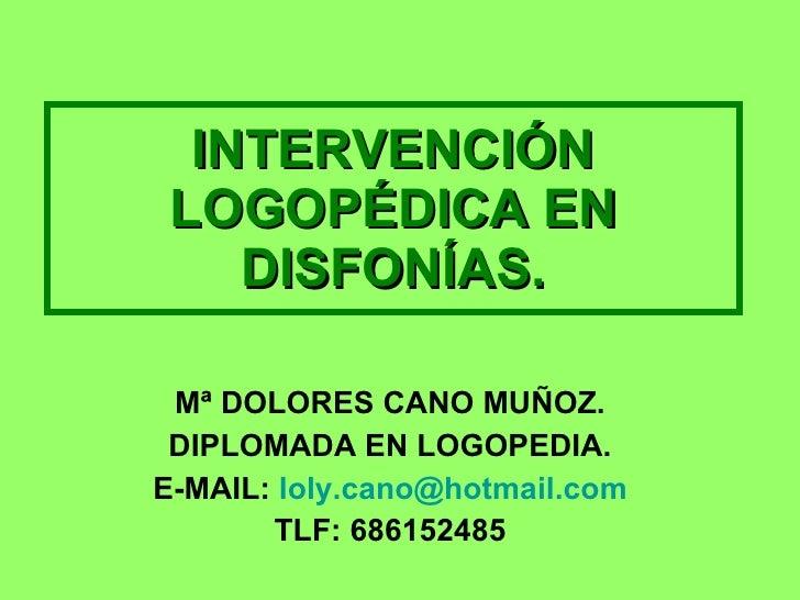 INTERVENCIÓN LOGOPÉDICA EN DISFONÍAS. Mª DOLORES CANO MUÑOZ. DIPLOMADA EN LOGOPEDIA. E-MAIL:  [email_address] TLF: 686152485